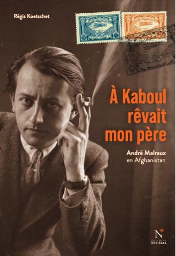 À Kaboul rêvait mon père : le mystère afghan d'André Malraux