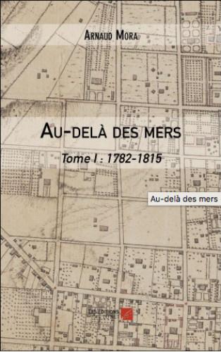 Au-delà des mers d'Arnaud Mora - Tome I : 1782-1815
